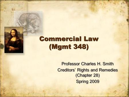 Commercial Law (Mgmt 348) Professor Charles H. Smith Creditors' Rights and Remedies (Chapter 28) Spring 2009 Professor Charles H. Smith Creditors' Rights.