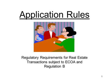 1 Application Rules Regulatory Requirements for Real Estate Transactions subject to ECOA and Regulation B.