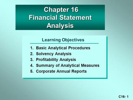 C16- 1 Learning Objectives 1.Basic Analytical Procedures 2.Solvency Analysis 3.Profitability Analysis 4.Summary of Analytical Measures 5.Corporate Annual.