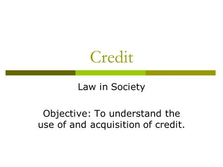 Credit Law in Society Objective: To understand the use of and acquisition of credit.
