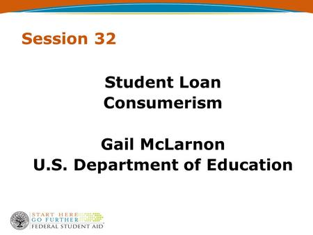 Session 32 Student Loan Consumerism Gail McLarnon U.S. Department of Education.