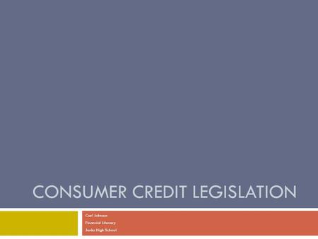 CONSUMER CREDIT LEGISLATION Carl Johnson Financial Literacy Jenks High School.