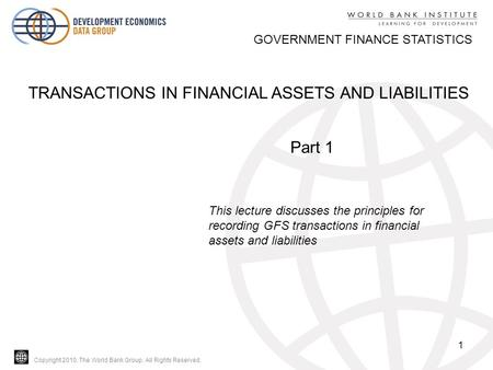 Copyright 2010, The World Bank Group. All Rights Reserved. 1 GOVERNMENT FINANCE STATISTICS TRANSACTIONS IN FINANCIAL ASSETS AND LIABILITIES Part 1 This.
