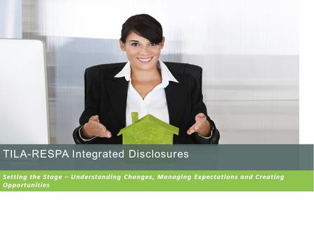 TILA-RESPA Integrated Disclosures Setting the Stage – Understanding Changes, Managing Expectations and Creating Opportunities.