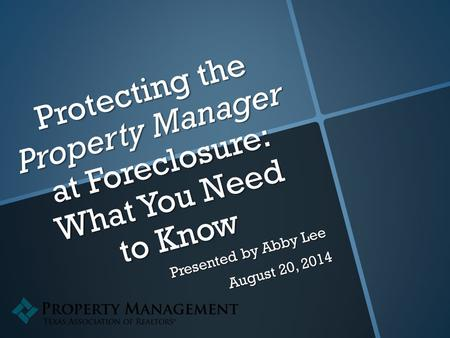 Protecting the Property Manager at Foreclosure: What You Need to Know Presented by Abby Lee August 20, 2014.