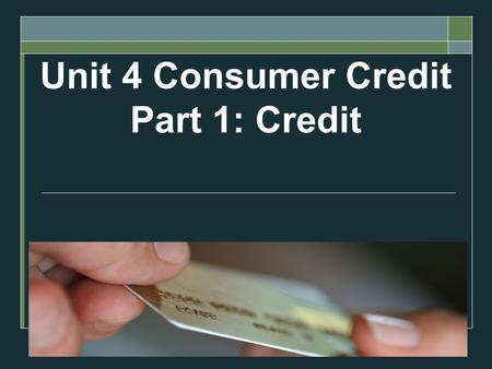 Unit 4 Consumer Credit Part 1: Credit. Objectives  Define what credit is  Assess the cost of credit  Describe the advantages of using credit  Analyze.
