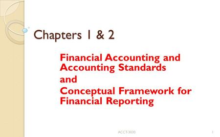 Chapters 1 & 2 Financial Accounting and Accounting Standards and Conceptual Framework for Financial Reporting ACCT-30301.