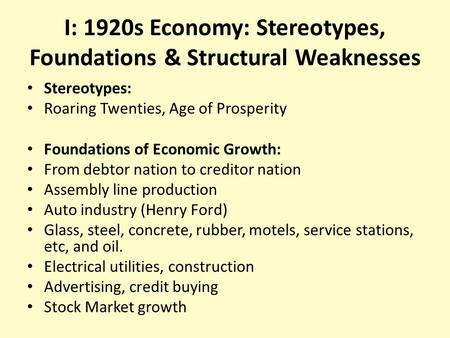 I: 1920s Economy: Stereotypes, Foundations & Structural Weaknesses Stereotypes: Roaring Twenties, Age of Prosperity Foundations of Economic Growth: From.