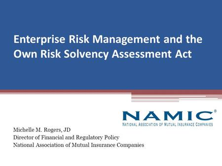 Enterprise Risk Management and the Own Risk Solvency Assessment Act Michelle M. Rogers, JD Director of Financial and Regulatory Policy National Association.
