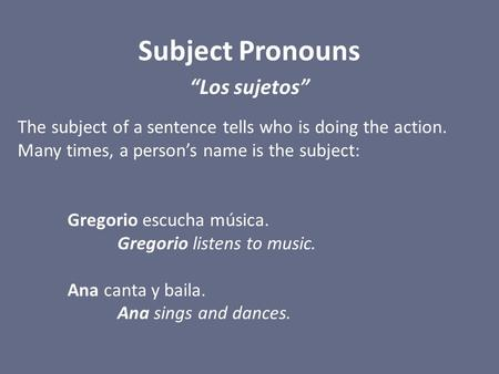 "Subject Pronouns ""Los sujetos"" The subject of a sentence tells who is doing the action. Many times, a person's name is the subject: Gregorio escucha música."
