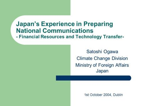 Japan's Experience in Preparing National Communications - Financial Resources and Technology Transfer- Satoshi Ogawa Climate Change Division Ministry of.