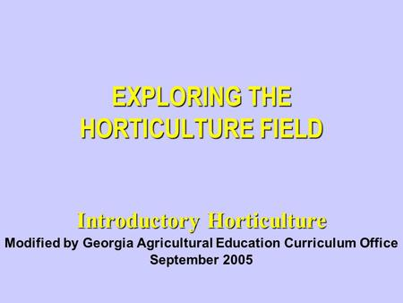 EXPLORING THE HORTICULTURE FIELD Introductory Horticulture Modified by Georgia Agricultural Education Curriculum Office September 2005.