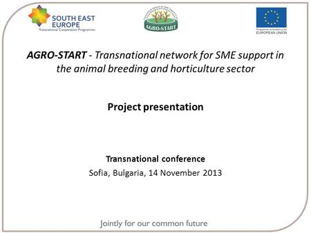 AGRO-START - Transnational network for SME support in the animal breeding and horticulture sector Project presentation Transnational conference Sofia,