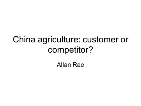 China agriculture: customer or competitor? Allan Rae.