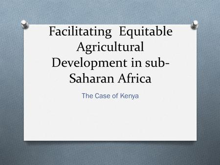 Facilitating Equitable Agricultural Development in sub- Saharan Africa The Case of Kenya.