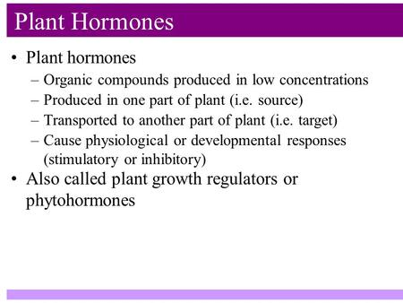 Plant hormones Plant Hormones –Organic compounds produced in low concentrations –Produced in one part of plant (i.e. source) –Transported to another part.