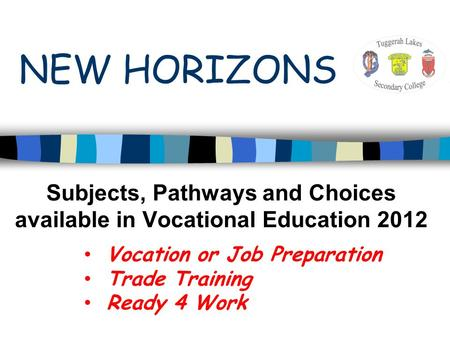 Subjects, Pathways and Choices available in Vocational Education 2012 Vocation or Job Preparation Trade Training Ready 4 Work NEW HORIZONS.