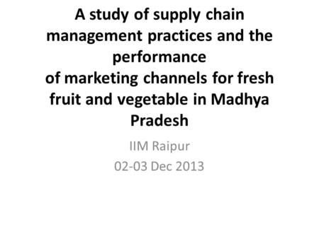 A study of supply chain management practices and the performance of marketing channels for fresh fruit and vegetable in Madhya Pradesh IIM Raipur 02-03.