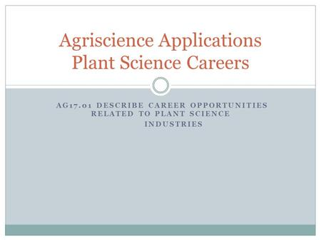 AG17.01 DESCRIBE CAREER OPPORTUNITIES RELATED TO PLANT SCIENCE INDUSTRIES Agriscience Applications Plant Science Careers.