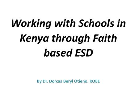 Working with Schools in Kenya through Faith based ESD By Dr. Dorcas Beryl Otieno. KOEE.
