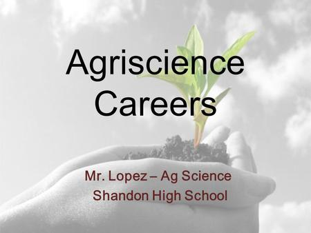 Agriscience Careers Mr. Lopez – Ag Science Shandon High School.