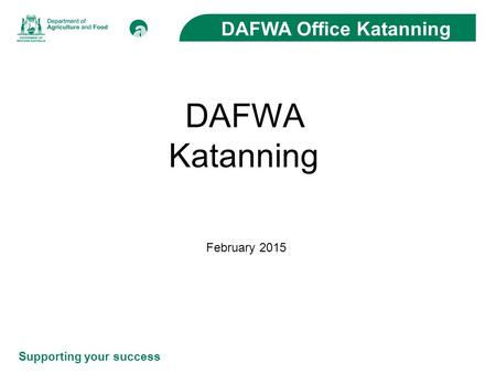 Supporting your success DAFWA Office Katanning DAFWA Katanning February 2015.