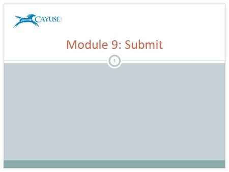 1 Module 9: Submit. Objectives 2 Welcome to the Cayuse424 Submit Training Module. In this module you will learn how to use Cayuse424 to:  Discern the.