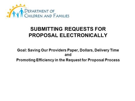 SUBMITTING REQUESTS FOR PROPOSAL ELECTRONICALLY Goal: Saving Our Providers Paper, Dollars, Delivery Time and Promoting Efficiency in the Request for Proposal.