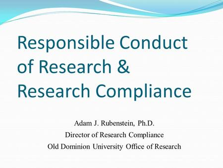 Responsible Conduct of Research & Research Compliance Adam J. Rubenstein, Ph.D. Director of Research Compliance Old Dominion University Office of Research.