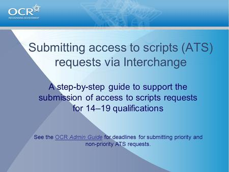 Submitting access to scripts (ATS) requests via Interchange A step-by-step guide to support the submission of access to scripts requests for 14–19 qualifications.