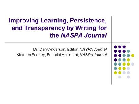 Improving Learning, Persistence, and Transparency by Writing for the NASPA Journal Dr. Cary Anderson, Editor, NASPA Journal Kiersten Feeney, Editorial.