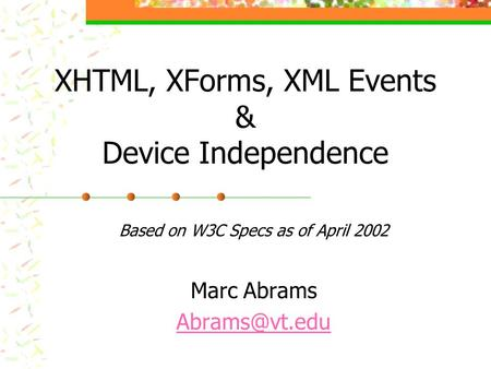 XHTML, XForms, XML Events & Device Independence Based on W3C Specs as of April 2002 Marc Abrams