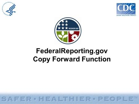 FederalReporting.gov Copy Forward Function. Copy Forward Function: –Allows recipients to copy existing reports from the previous reporting period to the.