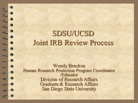 SDSU/UCSD Joint IRB Review Process Wendy Bracken Human Research Protection Program Coordinator /Educator Division of Research Affairs Graduate & Research.