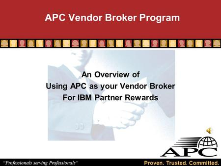 "Proven. Trusted. Committed. ""Professionals serving Professionals"" APC Vendor Broker Program An Overview of Using APC as your Vendor Broker For IBM Partner."