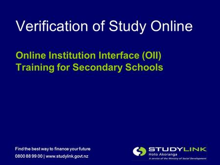 Find the best way to finance your future 0800 88 99 00 | www.studylink.govt.nz Verification of Study Online Online Institution Interface (OII) Training.