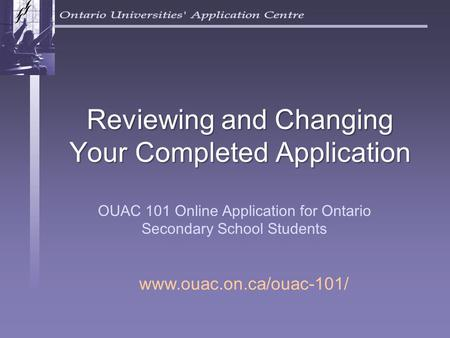 Reviewing and Changing Your Completed Application OUAC 101 Online Application for Ontario Secondary School Students www.ouac.on.ca/ouac-101/