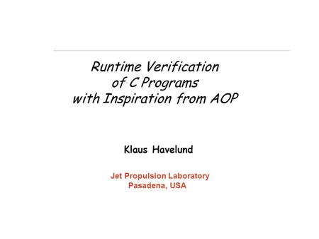 Runtime Verification of C Programs with Inspiration from AOP Klaus Havelund Jet Propulsion Laboratory Pasadena, USA.