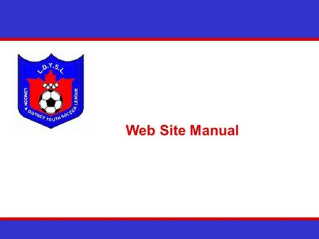 Web Site Manual. The LDYSL Web Site Overview The LDYSL will rely extensively on their web site to operate We need all teams to play their part in keeping.