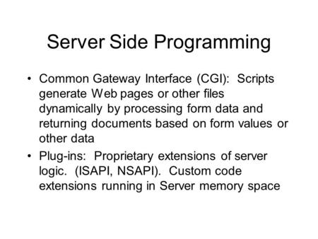 Server Side Programming Common Gateway Interface (CGI): Scripts generate Web pages or other files dynamically by processing form data and returning documents.