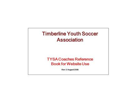 Timberline Youth Soccer Association TYSA Coaches Reference Book for Website Use Rev 2 August 2005.