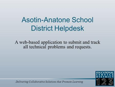 Delivering Collaborative Solutions that Promote Learning Asotin-Anatone School District Helpdesk A web-based application to submit and track all technical.