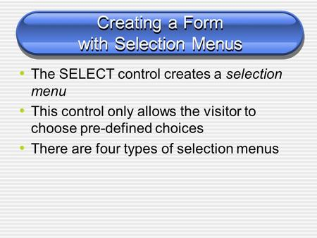 Creating a Form with Selection Menus The SELECT control creates a selection menu This control only allows the visitor to choose pre-defined choices There.