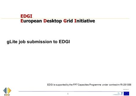 1 2010-04-27 EDGI European Desktop Grid Initiative gLite job submission to EDGI EDGI is supported by the FP7 Capacities Programme under contract nr RI-261556.