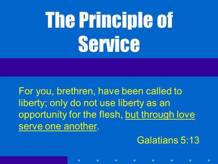 The Principle of Service For you, brethren, have been called to liberty; only do not use liberty as an opportunity for the flesh, but through love serve.