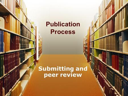 Publication Process Submitting and peer review. Overview Submit –Where to submit –How to submit Editor –Sends to Reviewers –Reads it themselves –Send.