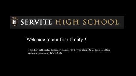 Welcome to our friar family ! This short self guided tutorial will show you how to complete all business office requirements on servite's website.