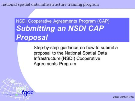 Vers. 20121015 national spatial data infrastructure training program NSDI Cooperative Agreements Program (CAP) Submitting an NSDI CAP Proposal Step-by-step.