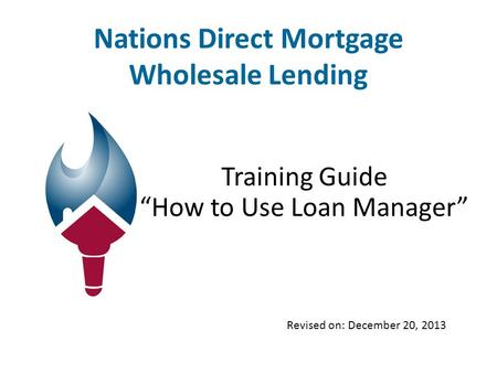 "Nations Direct Mortgage Wholesale Lending Training Guide ""How to Use Loan Manager"" Revised on: December 20, 2013."