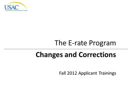 Changes and Corrections I 2012 Schools and Libraries Fall Applicant Trainings 1 Changes and Corrections Fall 2012 Applicant Trainings The E-rate Program.